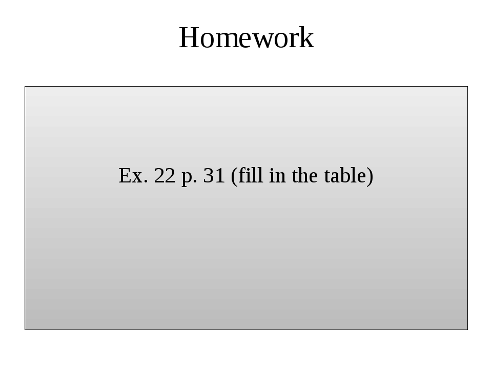 Homework Ex. 22 p. 31 (fill in the table)