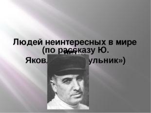 Людей неинтересных в мире нет… (по рассказу Ю. Яковлева «Багульник»)