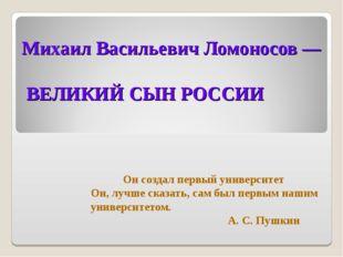 Михаил Васильевич Ломоносов — ВЕЛИКИЙ СЫН РОССИИ Он создал первый университет