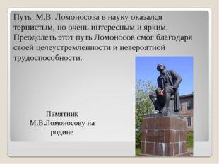 Памятник М.В.Ломоносову на родине Путь М.В. Ломоносова в науку оказался терни