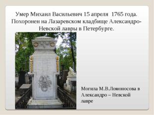Могила М.В.Ломоносова в Александро – Невской лавре Умер Михаил Васильевич 15