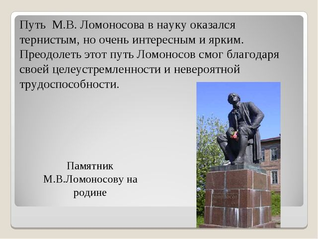 Памятник М.В.Ломоносову на родине Путь М.В. Ломоносова в науку оказался терни...