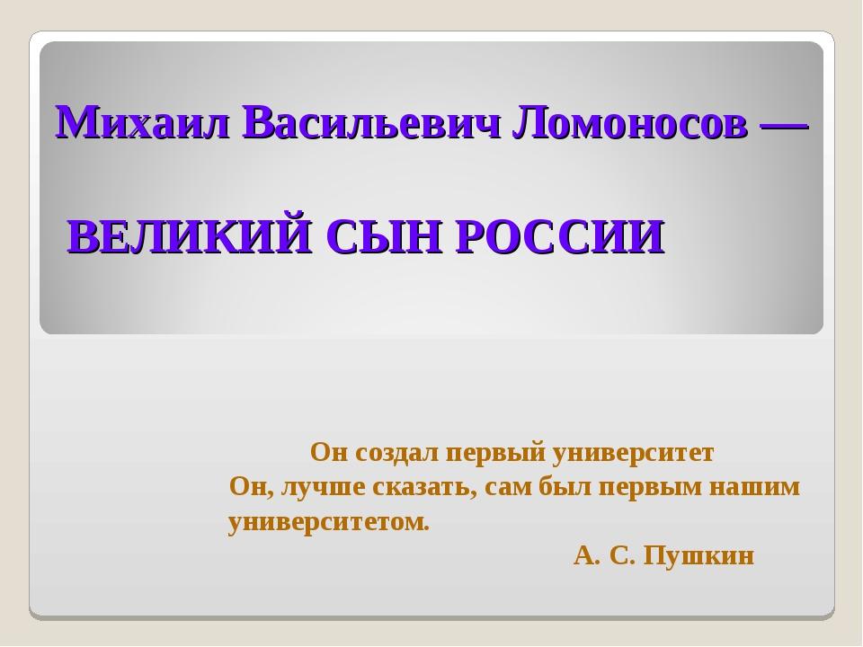 Михаил Васильевич Ломоносов — ВЕЛИКИЙ СЫН РОССИИ Он создал первый университет...