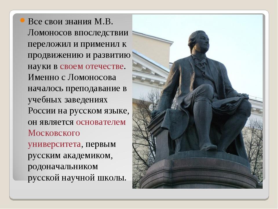 Все свои знания М.В. Ломоносов впоследствии переложил и применил к продвижени...