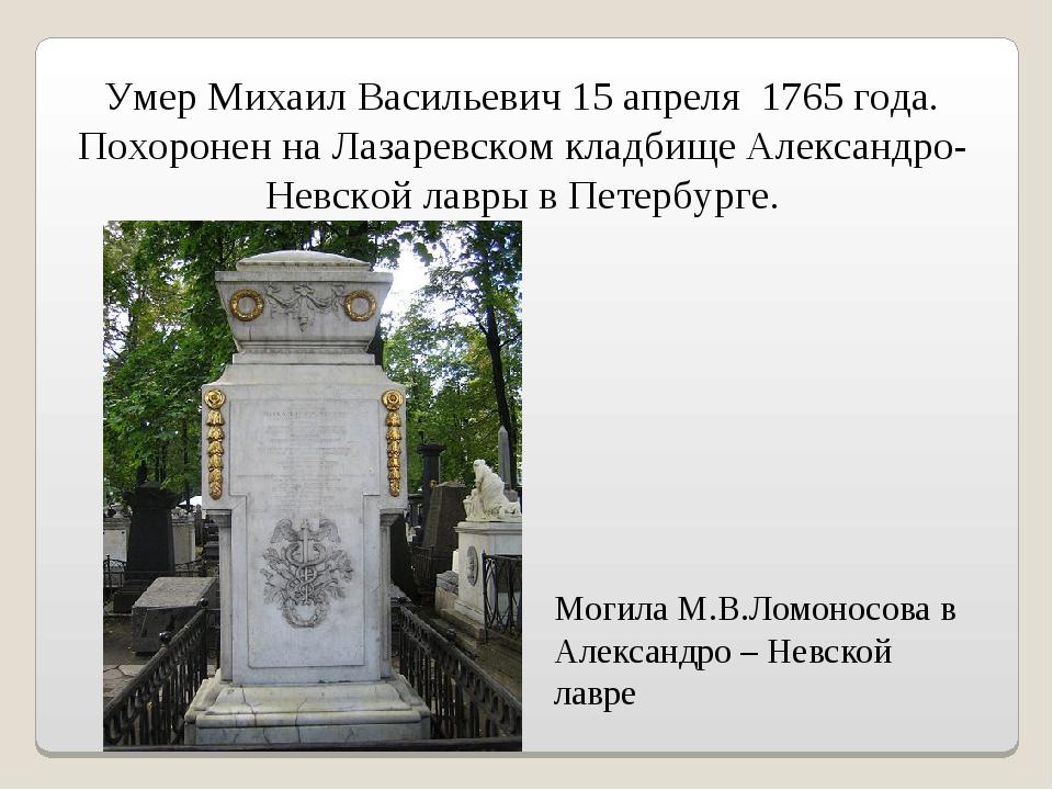 Могила М.В.Ломоносова в Александро – Невской лавре Умер Михаил Васильевич 15...