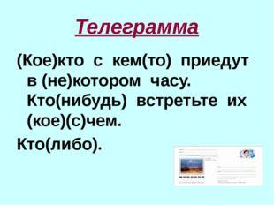 Телеграмма (Кое)кто с кем(то) приедут в (не)котором часу. Кто(нибудь) встреть
