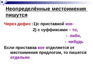 Неопределённые местоимения пишутся Через дефис :1)с приставкой кое- 2) с суфф