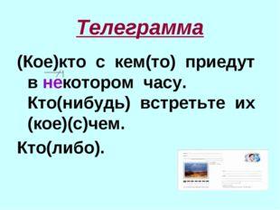 Телеграмма (Кое)кто с кем(то) приедут в некотором часу. Кто(нибудь) встретьте