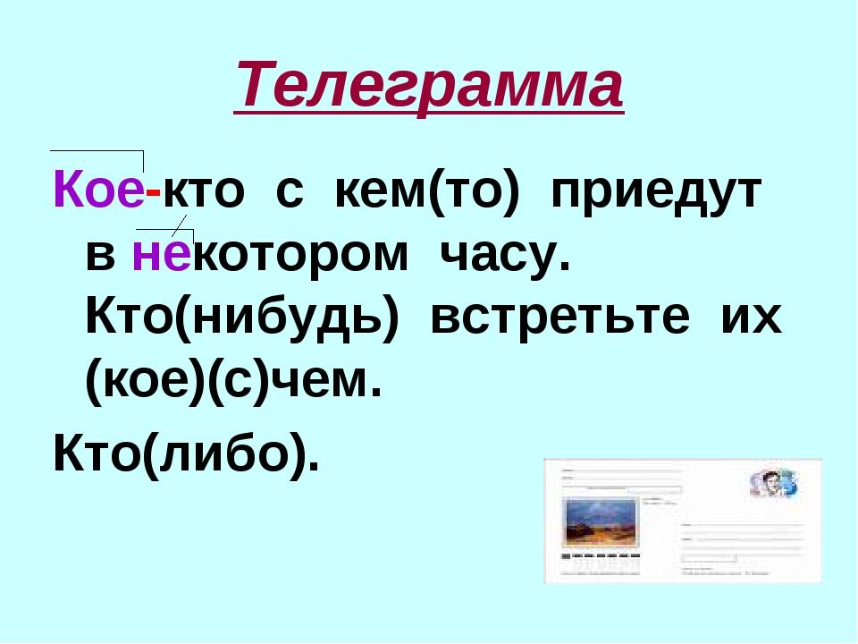 Телеграмма Кое-кто с кем(то) приедут в некотором часу. Кто(нибудь) встретьте...