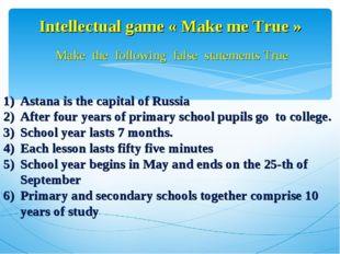 Intellectual game « Make me True » Make the following false statements True A