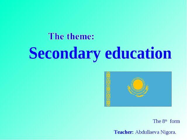 The 8th form Teacher: Abdullaeva Nigora.