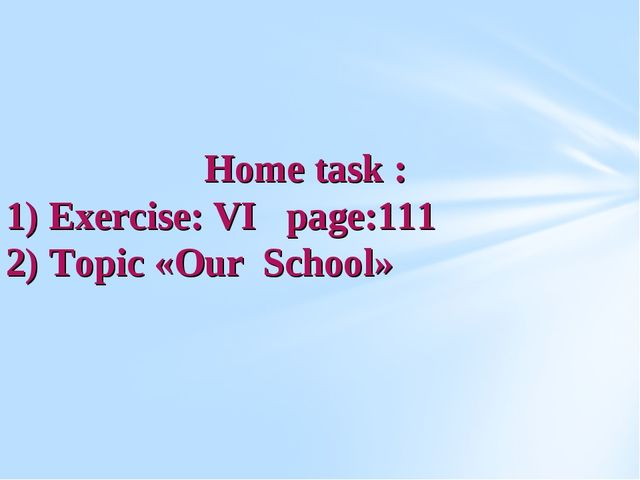 Home task : 1) Exercise: VI page:111 2) Topic «Our School»