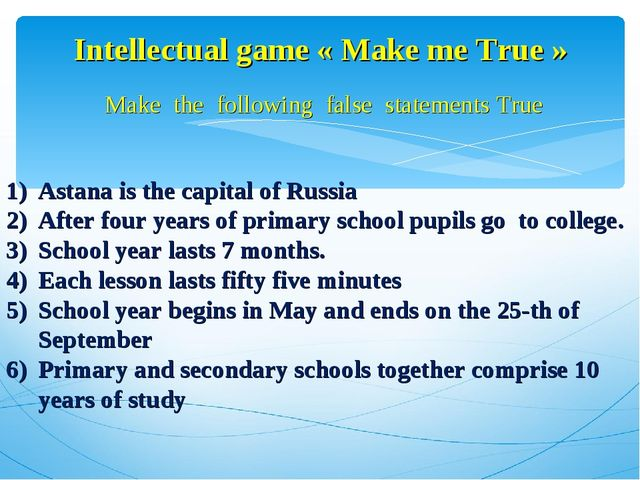 Intellectual game « Make me True » Make the following false statements True A...