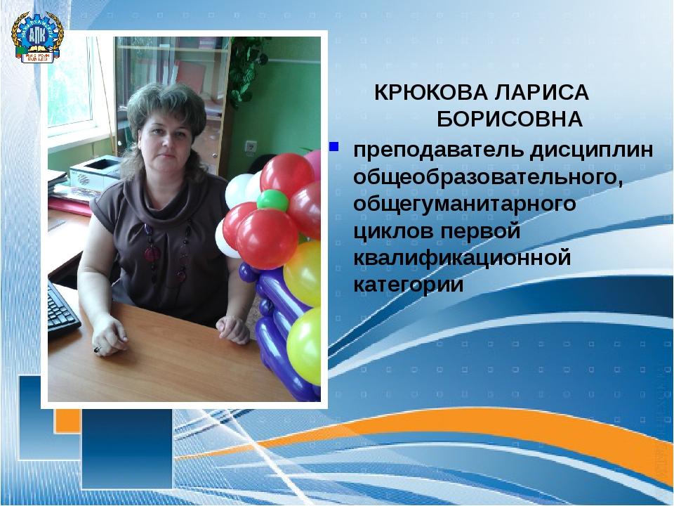 КРЮКОВА ЛАРИСА БОРИСОВНА преподаватель дисциплин общеобразовательного, общег...