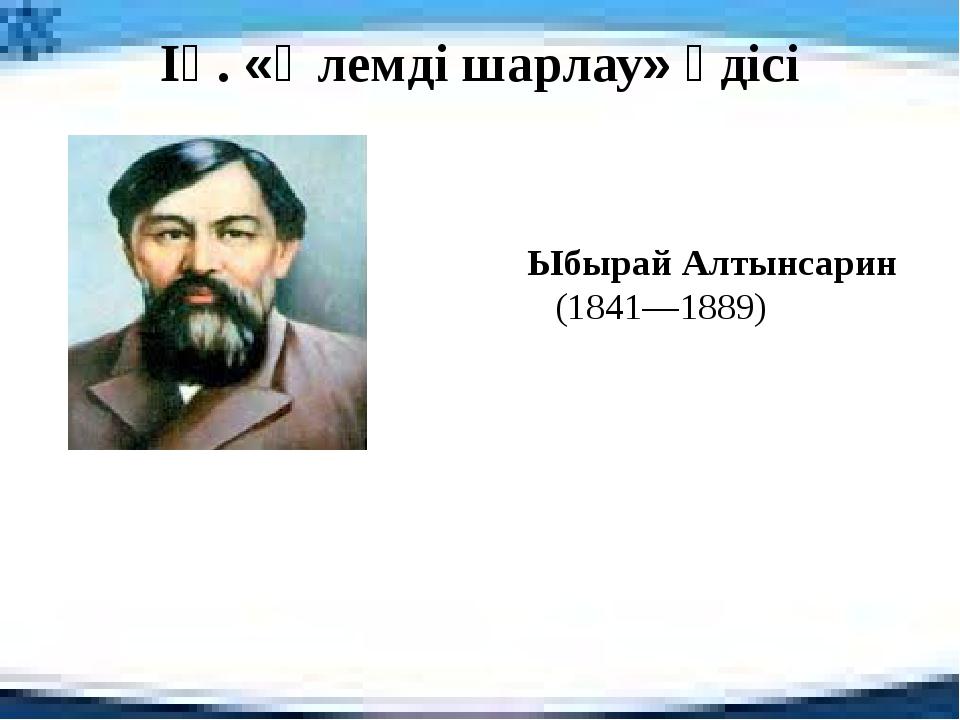 ІҮ. «Әлемді шарлау» әдісі Ыбырай Алтынсарин (1841—1889)