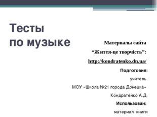 """Тесты по музыке Материалы сайта """"Життя-це творчість"""": http://kondratenko.dn."""