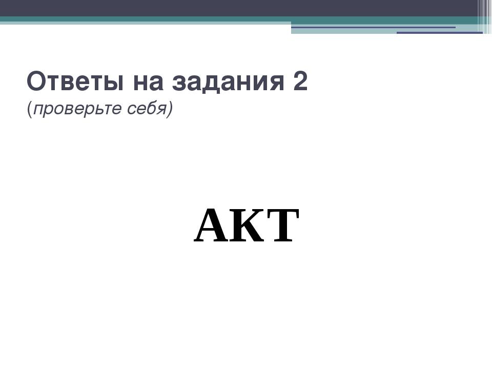 Ответы на задания 2 (проверьте себя) АКТ