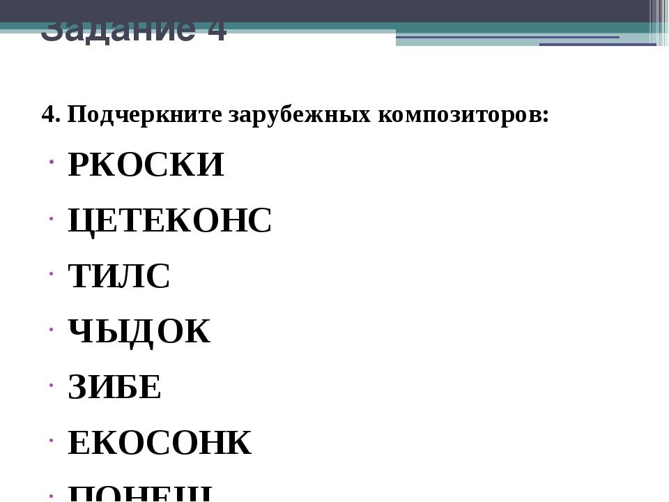 Задание 4 4. Подчеркните зарубежных композиторов: РКОСКИ ЦЕТЕКОНС ТИЛС ЧЫДОК...