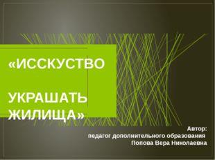 «ИССКУСТВО УКРАШАТЬ ЖИЛИЩА» Автор: педагог дополнительного образования Попова