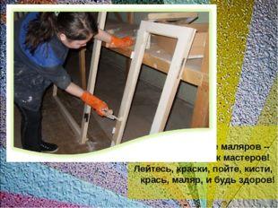 Уважайте маляров -- звонких красок мастеров! Лейтесь, краски, пойте, кисти,