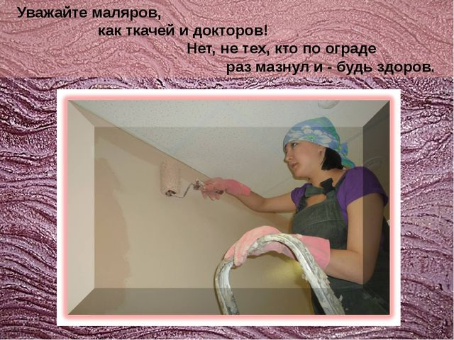 Уважайте маляров, как ткачей и докторов! Нет, не тех, кто по ограде раз мазн...