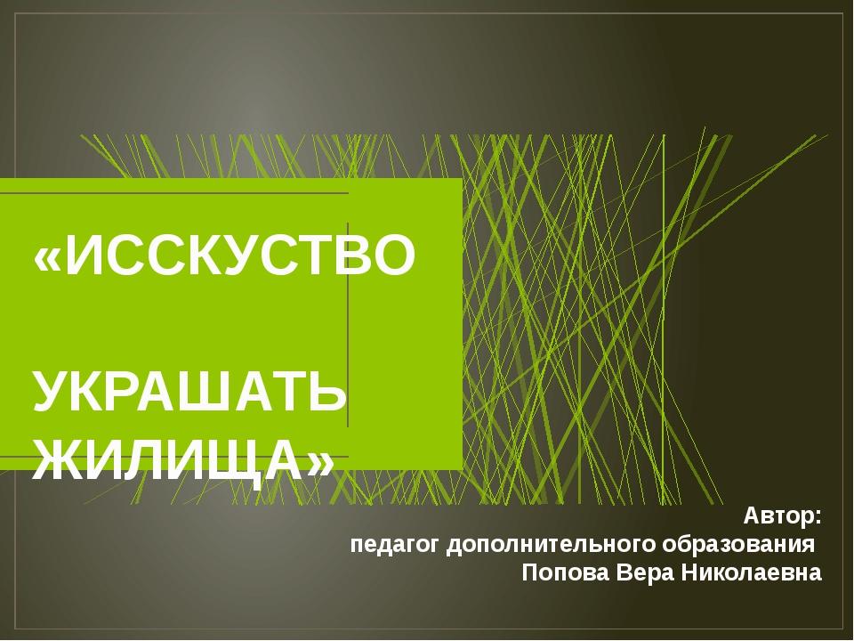 «ИССКУСТВО УКРАШАТЬ ЖИЛИЩА» Автор: педагог дополнительного образования Попова...