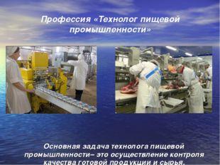 Профессия «Технолог пищевой промышленности» Основная задача технолога пищевой