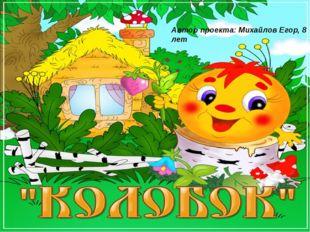 Автор проекта: Михайлов Егор, 8 лет
