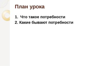 План урока 1. Что такое потребности 2. Какие бывают потребности