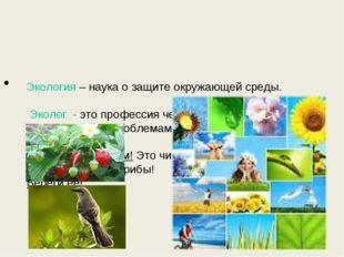 Экология – наука о защите окружающей среды. Эколог - это профессия человека: