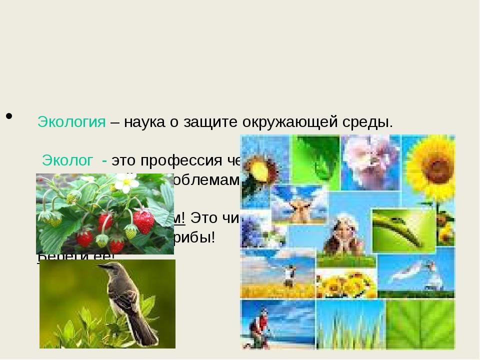 Экология – наука о защите окружающей среды. Эколог - это профессия человека:...