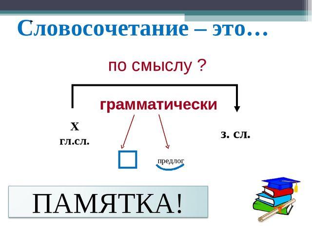 Словосочетание – это… по смыслу ? грамматически Х гл.сл. з. сл. предлог