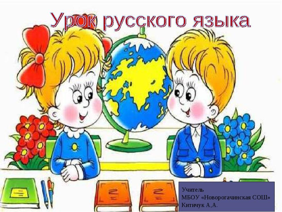 ч Учитель МБОУ «Новорогачинская СОШ» Китичук А,А.