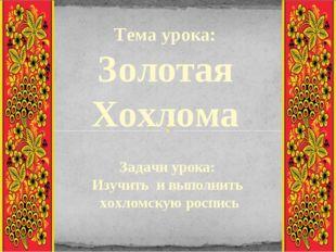 Тема урока: Золотая Хохлома Задачи урока: Изучить и выполнить хохломскую росп