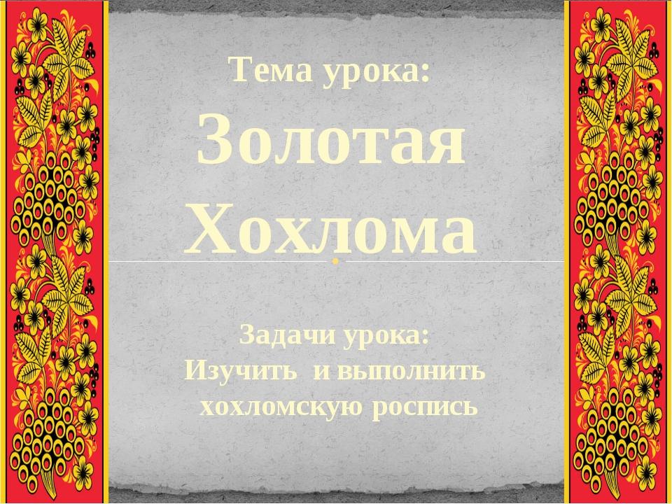 Тема урока: Золотая Хохлома Задачи урока: Изучить и выполнить хохломскую росп...