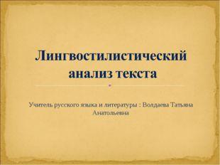Учитель русского языка и литературы : Волдаева Татьяна Анатольевна