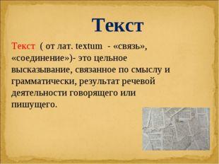Текст ( от лат. textum - «связь», «соединение»)- это цельное высказывание, св