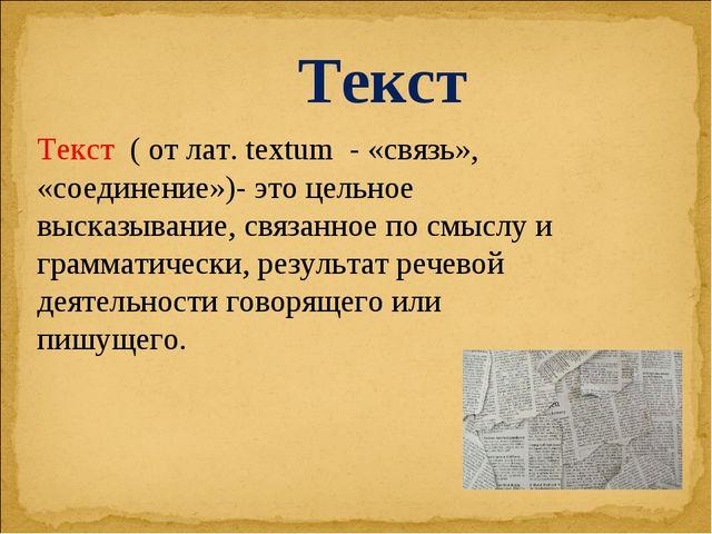 Текст ( от лат. textum - «связь», «соединение»)- это цельное высказывание, св...
