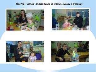 Мастер – класс «С любовью от мамы» (мамы с детьми)