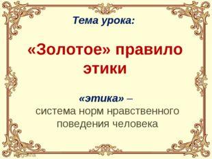 Тема урока: «Золотое» правило этики «этика» – система норм нравственного пов