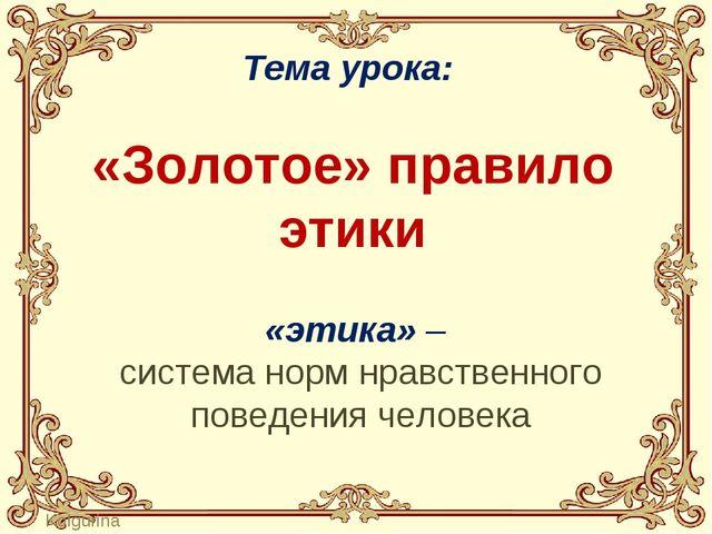 Тема урока: «Золотое» правило этики «этика» – система норм нравственного пов...