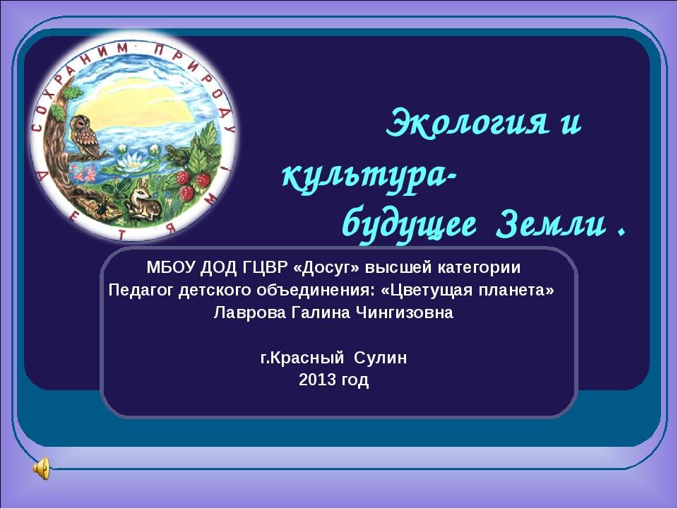 Экология и культура- будущее Земли . МБОУ ДОД ГЦВР «Досуг» высшей категории...