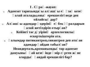 І . Сұрақ-жауап: Адамзат тарихындағы алғашқы ең ұзақ кезең қалай аталады,оның