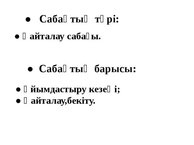 ● Сабақтың түрі: ● Қайталау сабағы. ● Сабақтың барысы: ● Ұйымдастыру кезеңі;...