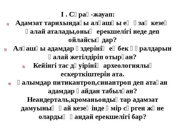 І . Сұрақ-жауап: Адамзат тарихындағы алғашқы ең ұзақ кезең қалай аталады,оның...