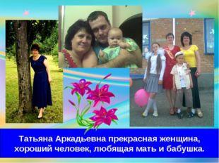 Татьяна Аркадьевна прекрасная женщина, хороший человек, любящая мать и бабушка.