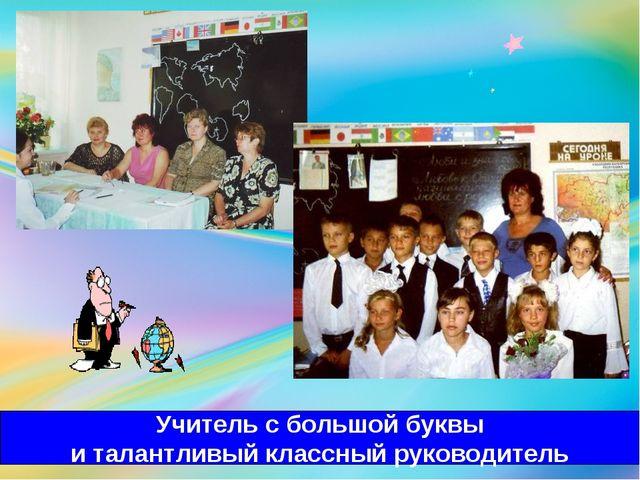 Учитель с большой буквы и талантливый классный руководитель