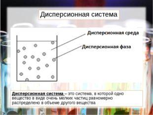 Дисперсионная система Дисперсионная система – это система, в которой одно вещ