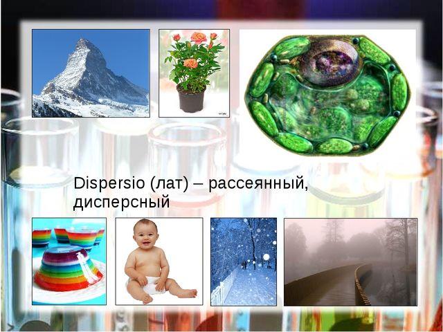 Dispersio (лат) – рассеянный, дисперсный