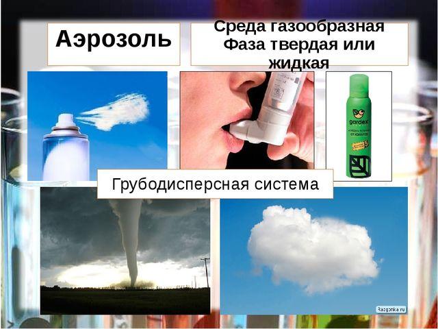 Аэрозоль Среда газообразная Фаза твердая или жидкая Грубодисперсная система